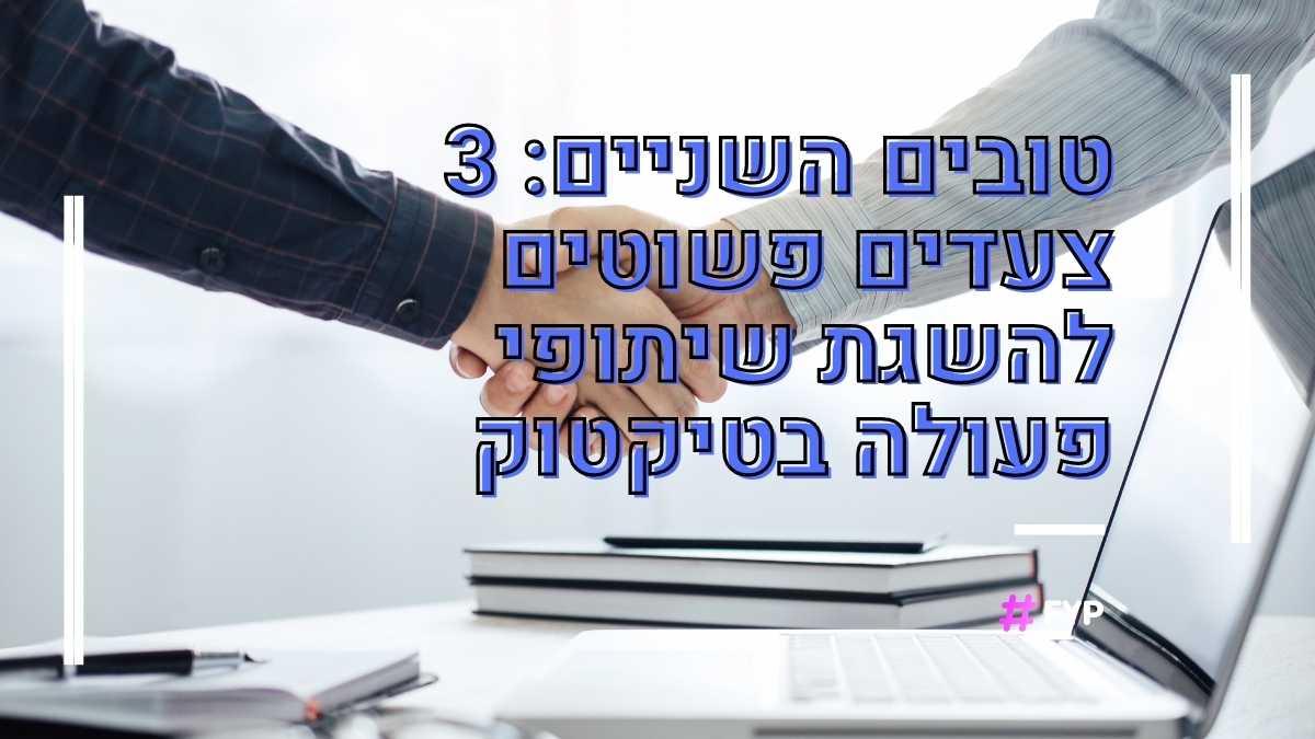 3 צעדים פשוטים להשגת שיתופי פעולה בטיקטוק